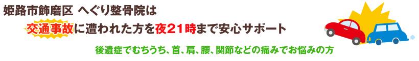 姫路市飾磨区へぐり整骨院は交通事故に遭われた方を夜21時まで安心サポート。後遺症でむちうち、首、肩、腰、間接などの痛みでお悩みの方